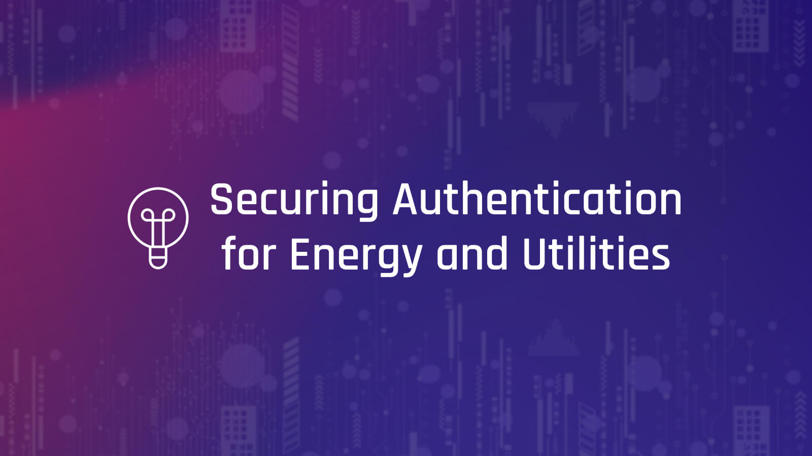 Six Best Practices to Secure Authentication for Energy and Utilities