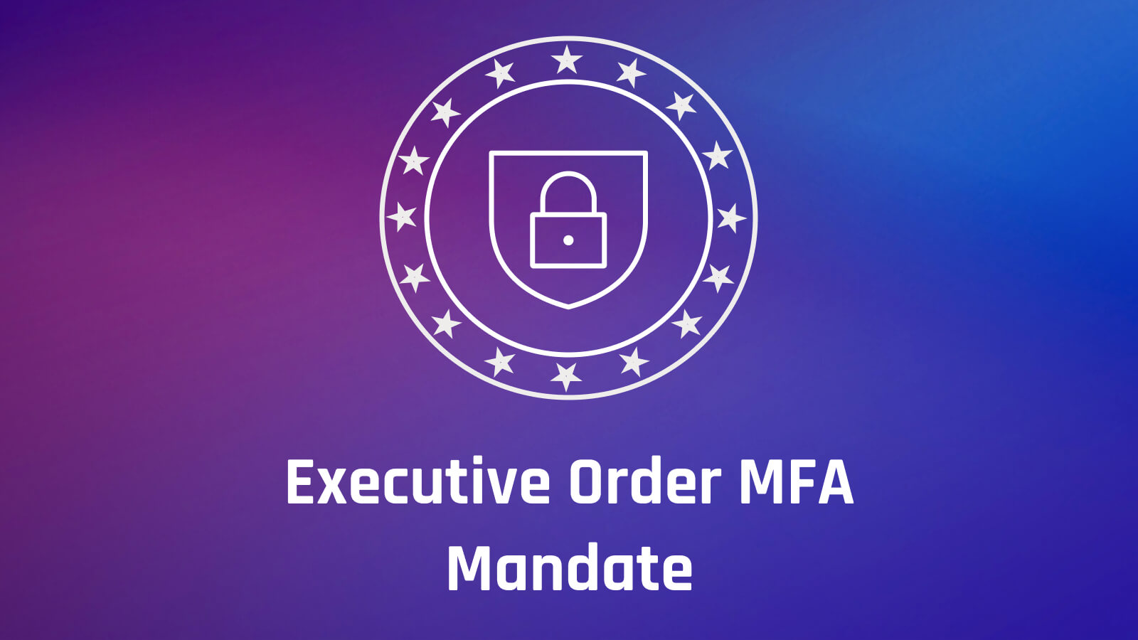 Complying with the Cybersecurity Executive Order Zero Trust, MFA Mandate